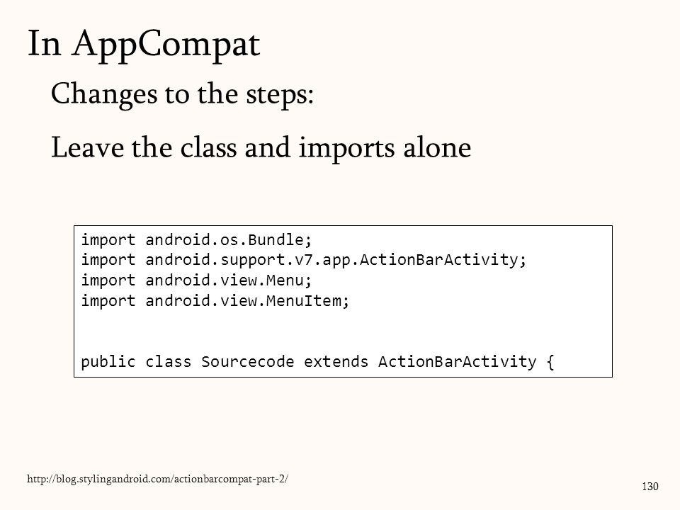 130 In AppCompat Changes to the steps: Leave the class and imports alone http://blog.stylingandroid.com/actionbarcompat-part-2/ import android.os.Bundle; import android.support.v7.app.ActionBarActivity; import android.view.Menu; import android.view.MenuItem; public class Sourcecode extends ActionBarActivity {