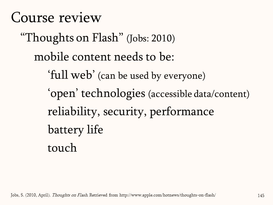 Thoughts on Flash (Jobs: 2010) mobile content needs to be: 'full web' (can be used by everyone) 'open' technologies (accessible data/content) reliability, security, performance battery life touch 145 Jobs, S.