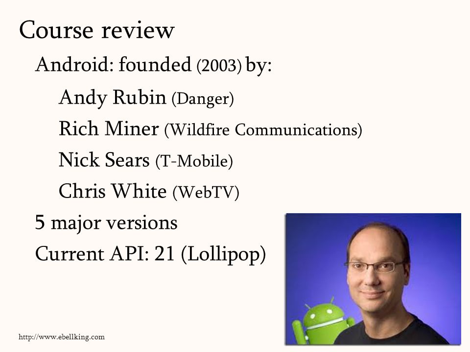 Android: founded (2003) by: Andy Rubin (Danger) Rich Miner (Wildfire Communications) Nick Sears (T-Mobile) Chris White (WebTV) 5 major versions Current API: 21 (Lollipop) 146 http://www.ebellking.com Course review