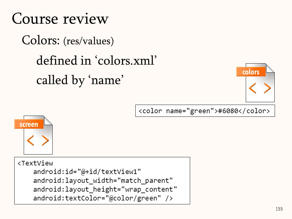 Colors: (res/values) defined in 'colors.xml' called by 'name' 155 Course review #6080 <TextView android:id= @+id/textView1 android:layout_width= match_parent android:layout_height= wrap_content android:textColor= @color/green />