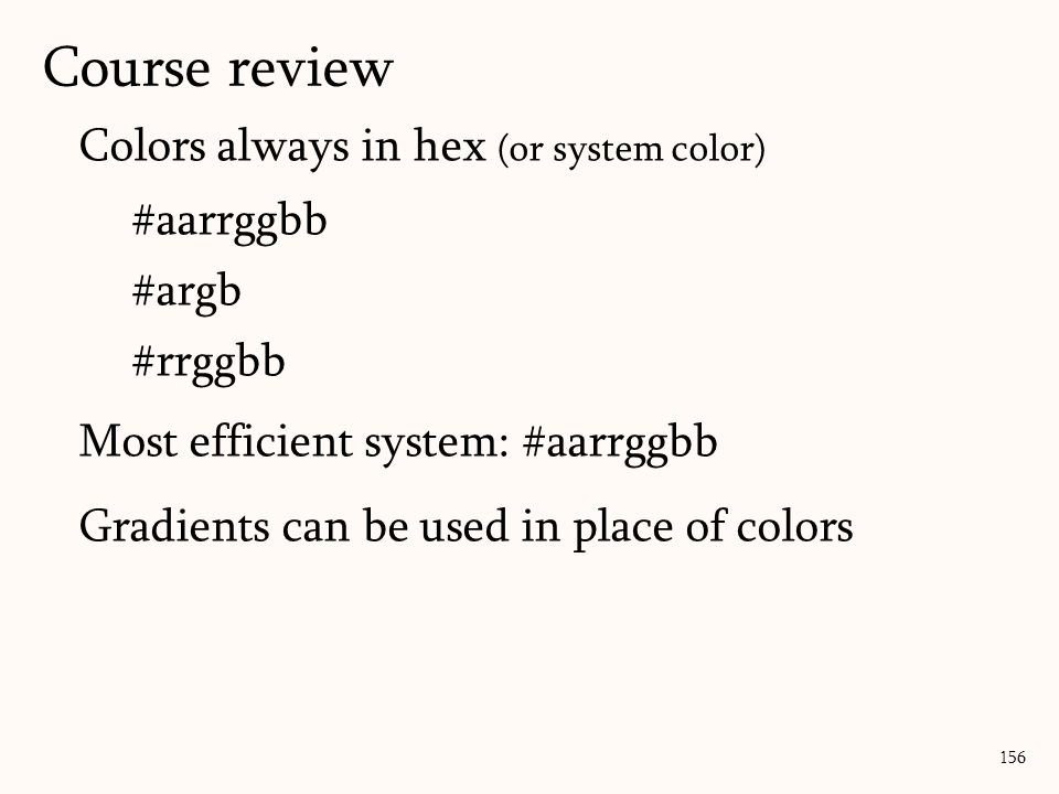 Colors always in hex (or system color) #aarrggbb #argb #rrggbb Most efficient system: #aarrggbb Gradients can be used in place of colors 156 Course review