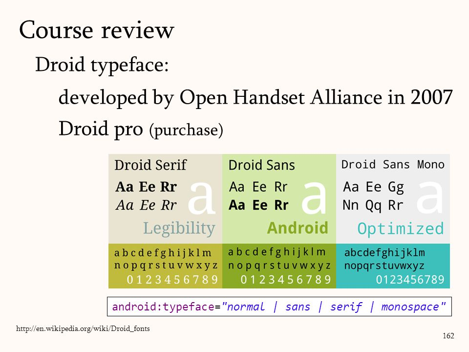 Droid typeface: developed by Open Handset Alliance in 2007 Droid pro (purchase) 162 http://en.wikipedia.org/wiki/Droid_fonts android:typeface= normal | sans | serif | monospace Course review
