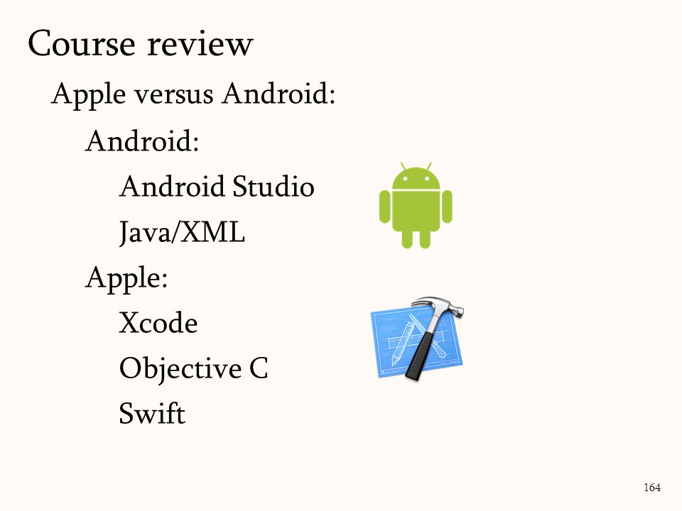 Apple versus Android: Android: Android Studio Java/XML Apple: Xcode Objective C Swift Course review 164
