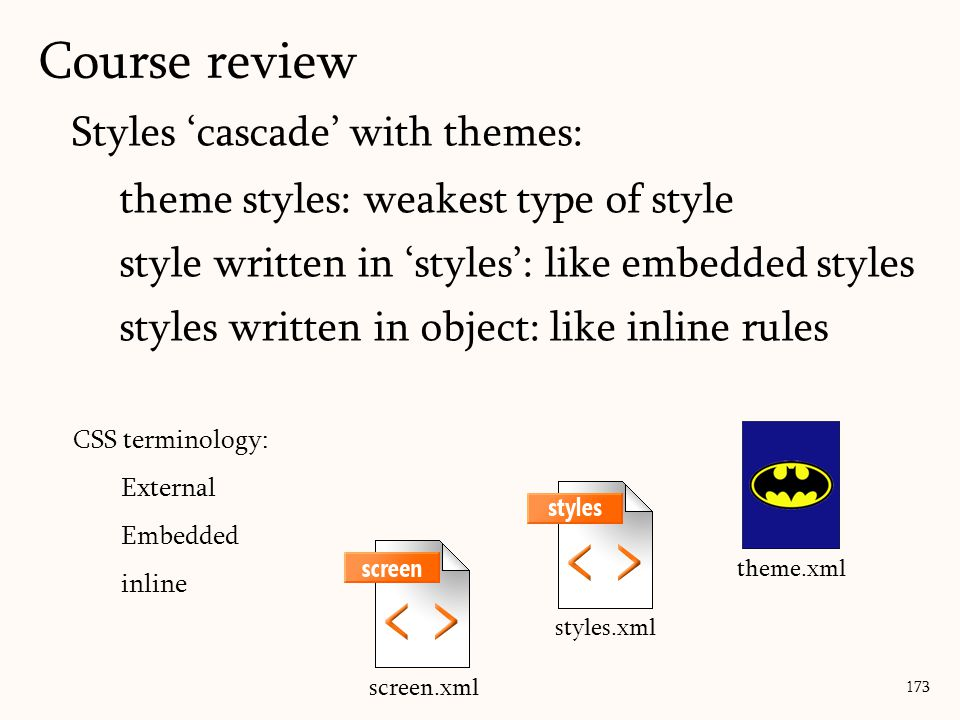 Styles 'cascade' with themes: theme styles: weakest type of style style written in 'styles': like embedded styles styles written in object: like inline rules 173 theme.xml styles.xml screen.xml CSS terminology: External Embedded inline Course review