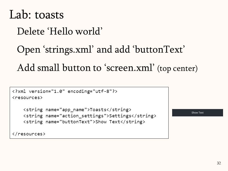 Delete 'Hello world' Open 'strings.xml' and add 'buttonText' Add small button to 'screen.xml' (top center) Lab: toasts 32 Toasts Settings Show Text
