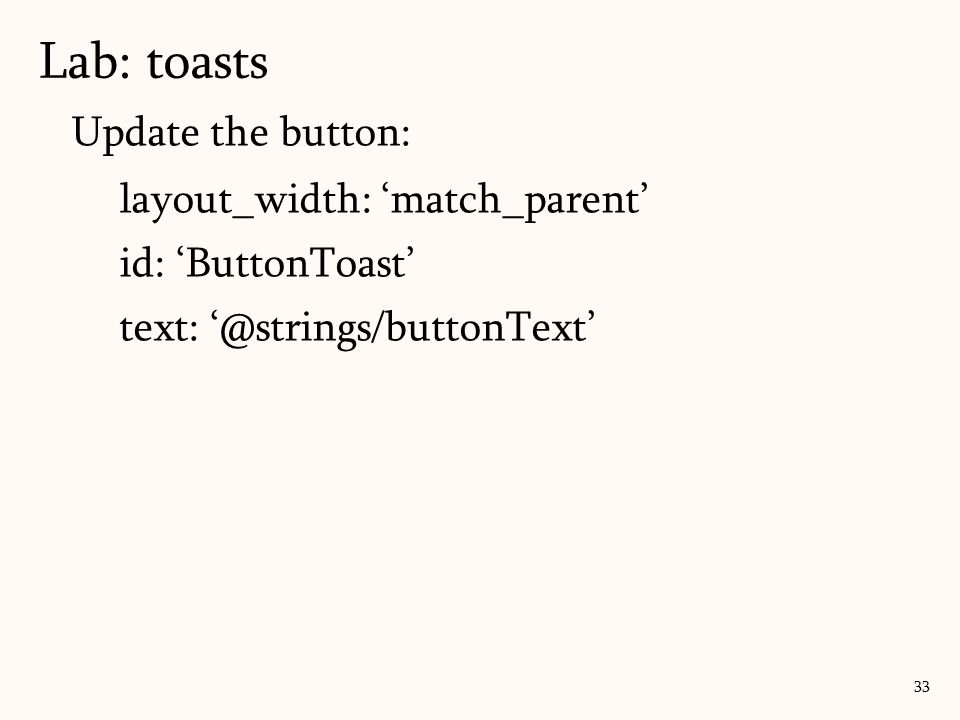Update the button: layout_width: 'match_parent' id: 'ButtonToast' text: '@strings/buttonText' Lab: toasts 33