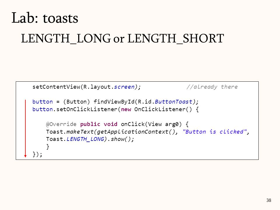 LENGTH_LONG or LENGTH_SHORT Lab: toasts 38 setContentView(R.layout.screen);//already there button = (Button) findViewById(R.id.ButtonToast); button.setOnClickListener(new OnClickListener() { @Override public void onClick(View arg0) { Toast.makeText(getApplicationContext(), Button is clicked , Toast.LENGTH_LONG).show(); } });