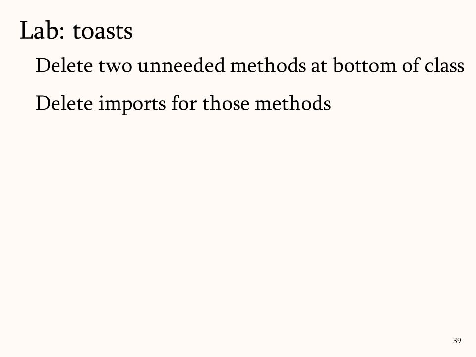 Delete two unneeded methods at bottom of class Delete imports for those methods Lab: toasts 39