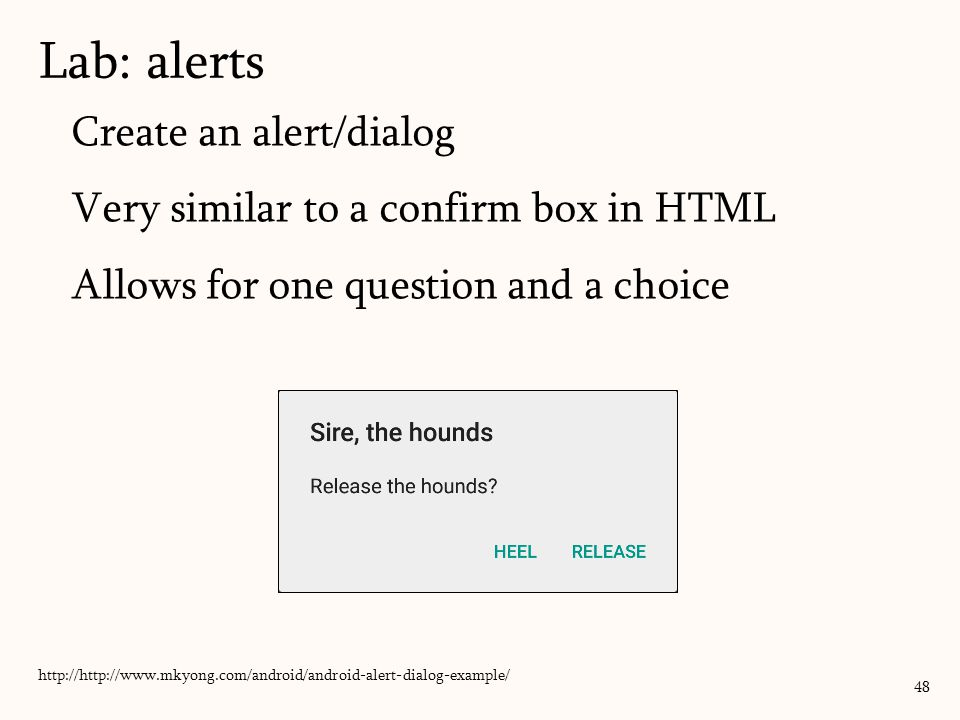 Create an alert/dialog Very similar to a confirm box in HTML Allows for one question and a choice Lab: alerts 48 http://http://www.mkyong.com/android/android-alert-dialog-example/