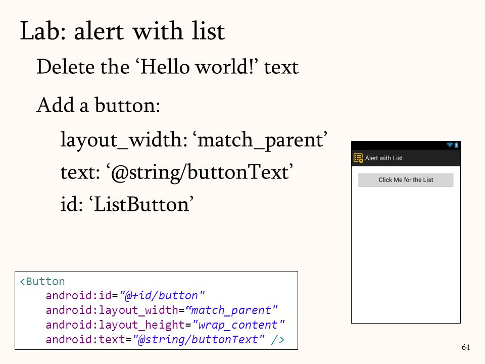 Delete the 'Hello world!' text Add a button: layout_width: 'match_parent' text: '@string/buttonText' id: 'ListButton' Lab: alert with list 64 <Button android:id= @+id/button android:layout_width= match_parent android:layout_height= wrap_content android:text= @string/buttonText />