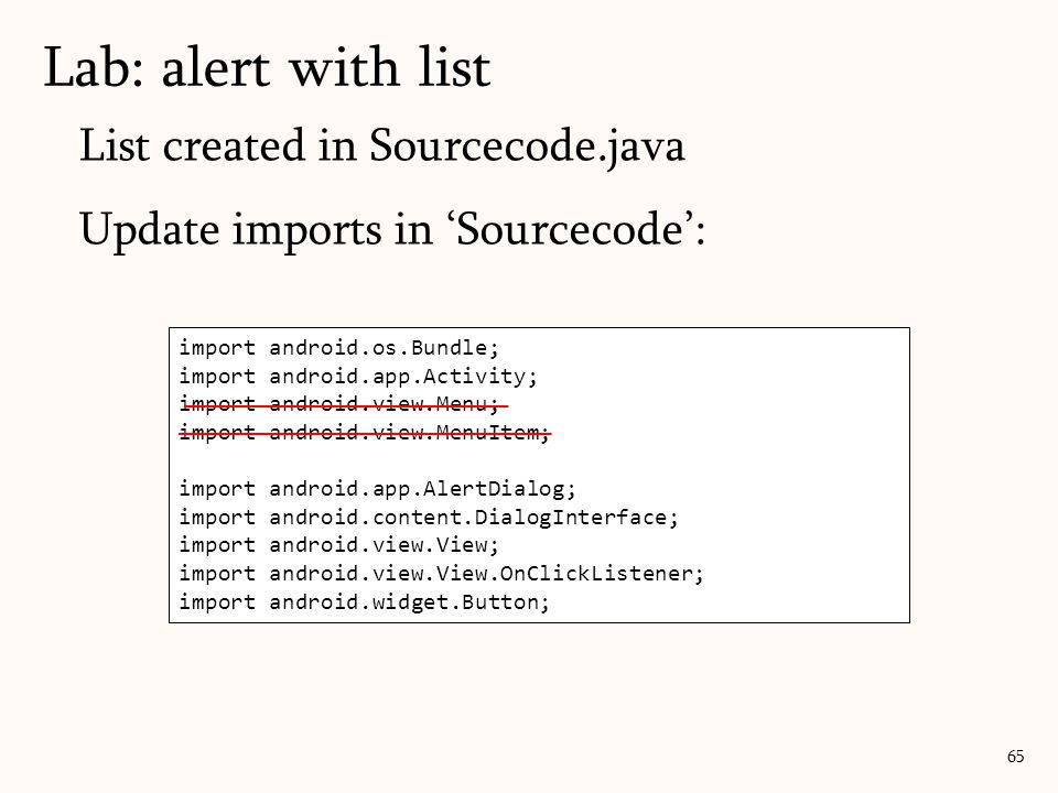 List created in Sourcecode.java Update imports in 'Sourcecode': Lab: alert with list 65 import android.os.Bundle; import android.app.Activity; import android.view.Menu; import android.view.MenuItem; import android.app.AlertDialog; import android.content.DialogInterface; import android.view.View; import android.view.View.OnClickListener; import android.widget.Button;
