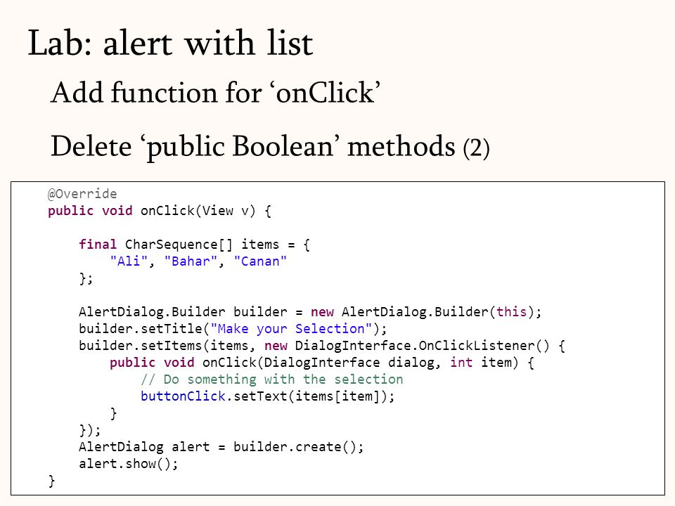 Add function for 'onClick' Delete 'public Boolean' methods (2) Lab: alert with list 68 @Override public void onClick(View v) { final CharSequence[] items = { Ali , Bahar , Canan }; AlertDialog.Builder builder = new AlertDialog.Builder(this); builder.setTitle( Make your Selection ); builder.setItems(items, new DialogInterface.OnClickListener() { public void onClick(DialogInterface dialog, int item) { // Do something with the selection buttonClick.setText(items[item]); } }); AlertDialog alert = builder.create(); alert.show(); }