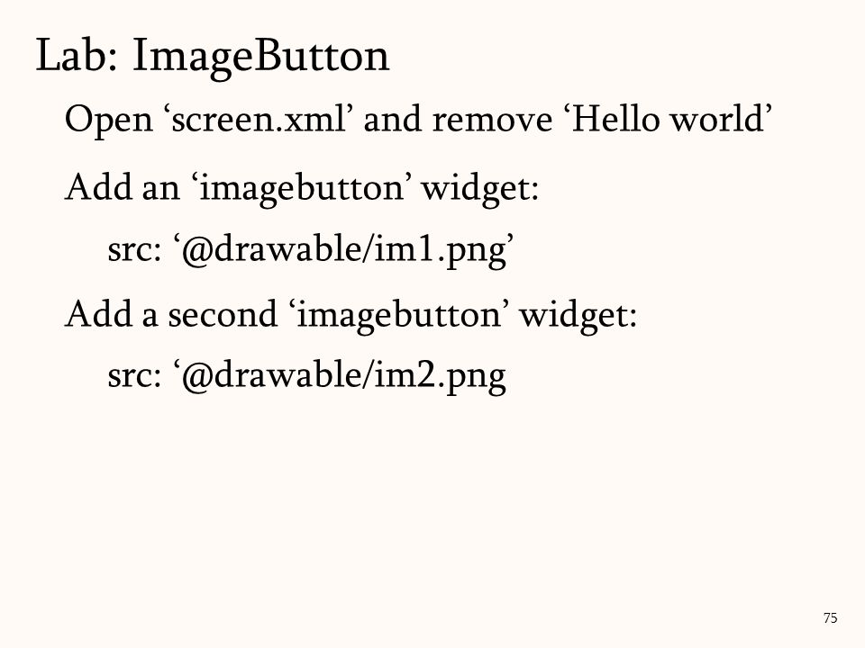 Open 'screen.xml' and remove 'Hello world' Add an 'imagebutton' widget: src: '@drawable/im1.png' Add a second 'imagebutton' widget: src: '@drawable/im2.png Lab: ImageButton 75