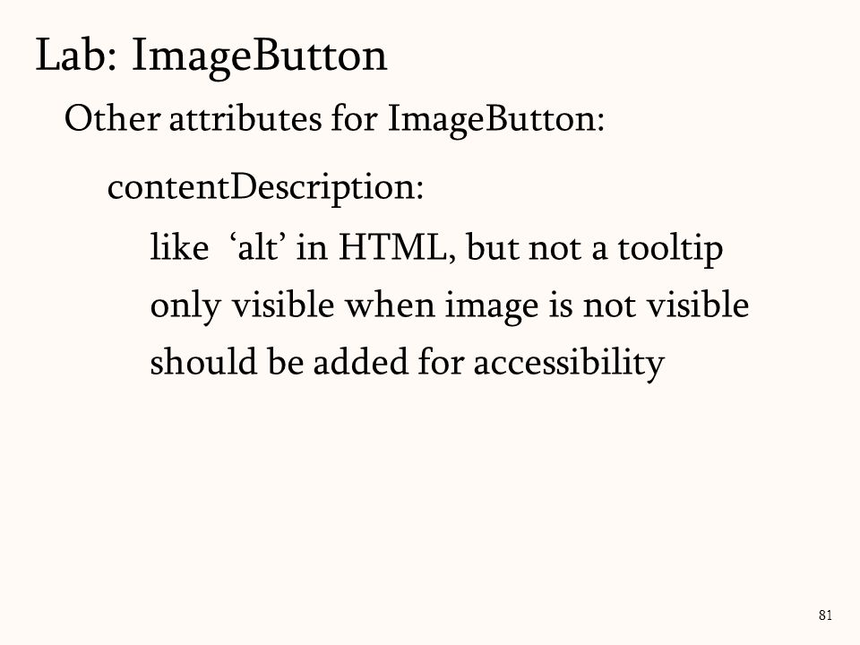 Other attributes for ImageButton: contentDescription: like 'alt' in HTML, but not a tooltip only visible when image is not visible should be added for accessibility Lab: ImageButton 81