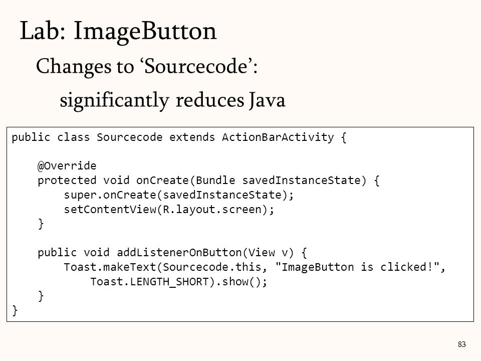 Changes to 'Sourcecode': significantly reduces Java Lab: ImageButton 83 public class Sourcecode extends ActionBarActivity { @Override protected void onCreate(Bundle savedInstanceState) { super.onCreate(savedInstanceState); setContentView(R.layout.screen); } public void addListenerOnButton(View v) { Toast.makeText(Sourcecode.this, ImageButton is clicked! , Toast.LENGTH_SHORT).show(); }