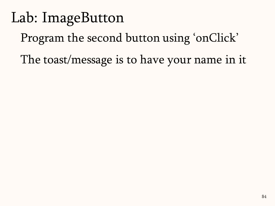 Program the second button using 'onClick' The toast/message is to have your name in it Lab: ImageButton 84