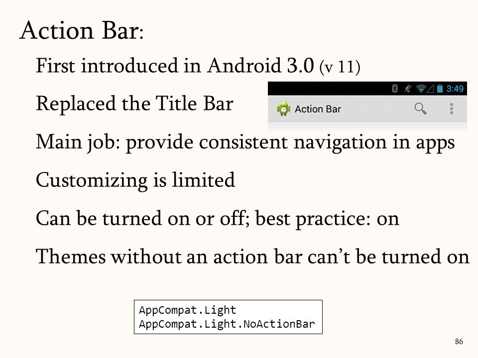 First introduced in Android 3.0 (v 11) Replaced the Title Bar Main job: provide consistent navigation in apps Customizing is limited Can be turned on or off; best practice: on Themes without an action bar can't be turned on Action Bar : 86 AppCompat.Light AppCompat.Light.NoActionBar