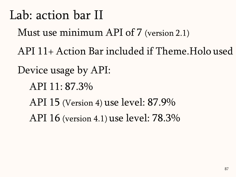 87 Lab: action bar II Must use minimum API of 7 (version 2.1) API 11+ Action Bar included if Theme.Holo used Device usage by API: API 11: 87.3% API 15 (Version 4) use level: 87.9% API 16 (version 4.1) use level: 78.3%