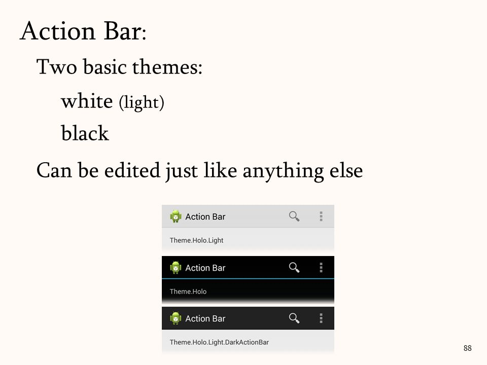 Two basic themes: white (light) black Can be edited just like anything else Action Bar : 88