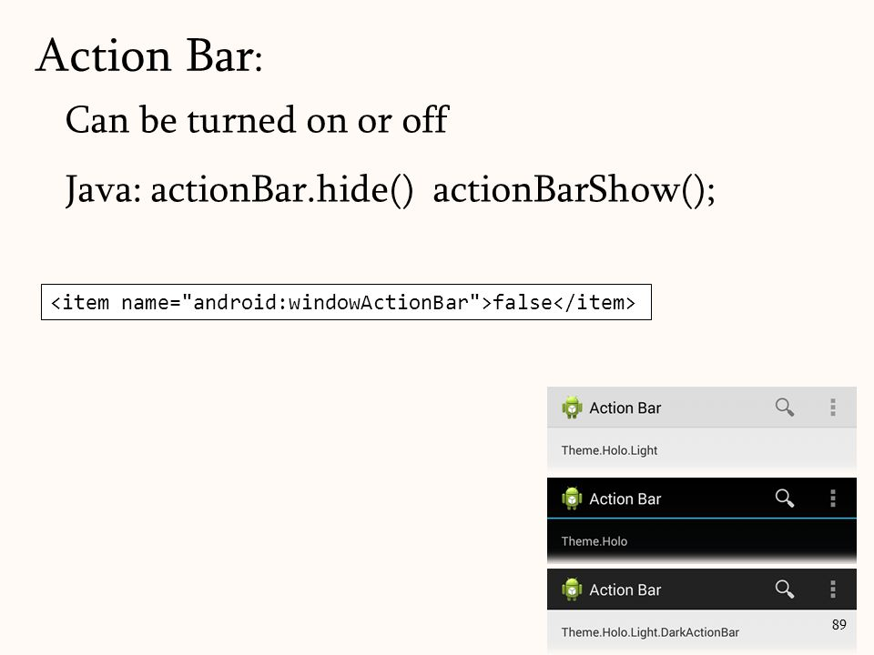 Can be turned on or off Java: actionBar.hide() actionBarShow(); Action Bar : 89 false