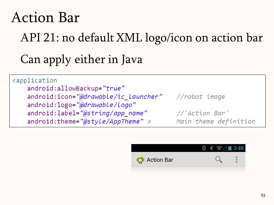 API 21: no default XML logo/icon on action bar Can apply either in Java Action Bar <application android:allowBackup= true android:icon= @drawable/ic_launcher //robot image android:logo= @drawable/logo android:label= @string/app_name // Action Bar android:theme= @style/AppTheme >Main theme definition 93