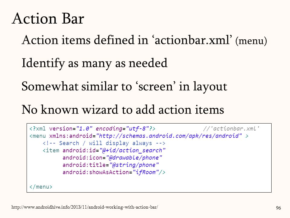 Action items defined in 'actionbar.xml' (menu) Identify as many as needed Somewhat similar to 'screen' in layout No known wizard to add action items 96 Action Bar http://www.androidhive.info/2013/11/android-working-with-action-bar/ // actionbar.xml <item android:id= @+id/action_search android:icon= @drawable/phone android:title= @string/phone android:showAsAction= ifRoom />
