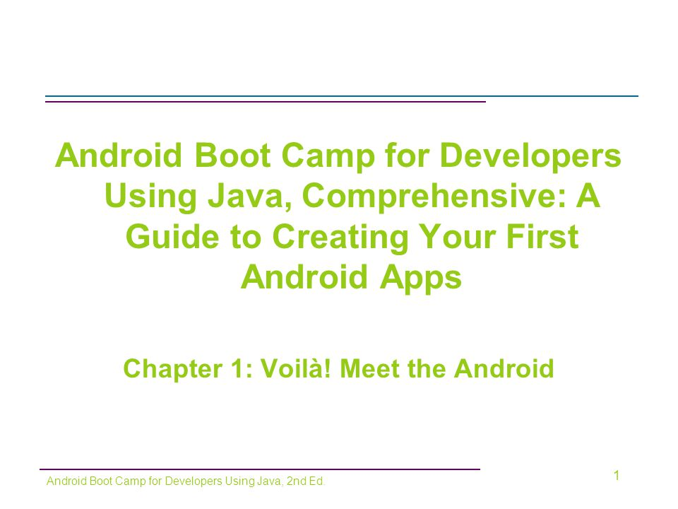 First Venture into the Android World (cont'd) Creating the Hello World Project (continued) –Enter a package name, such as: (net.androidbootcamp.helloandroidworld) –Enter the Activity name (main) –Enter the Minimum SDK (14) –Click the Finish button 12 Android Boot Camp for Developers Using Java, 2nd Ed.