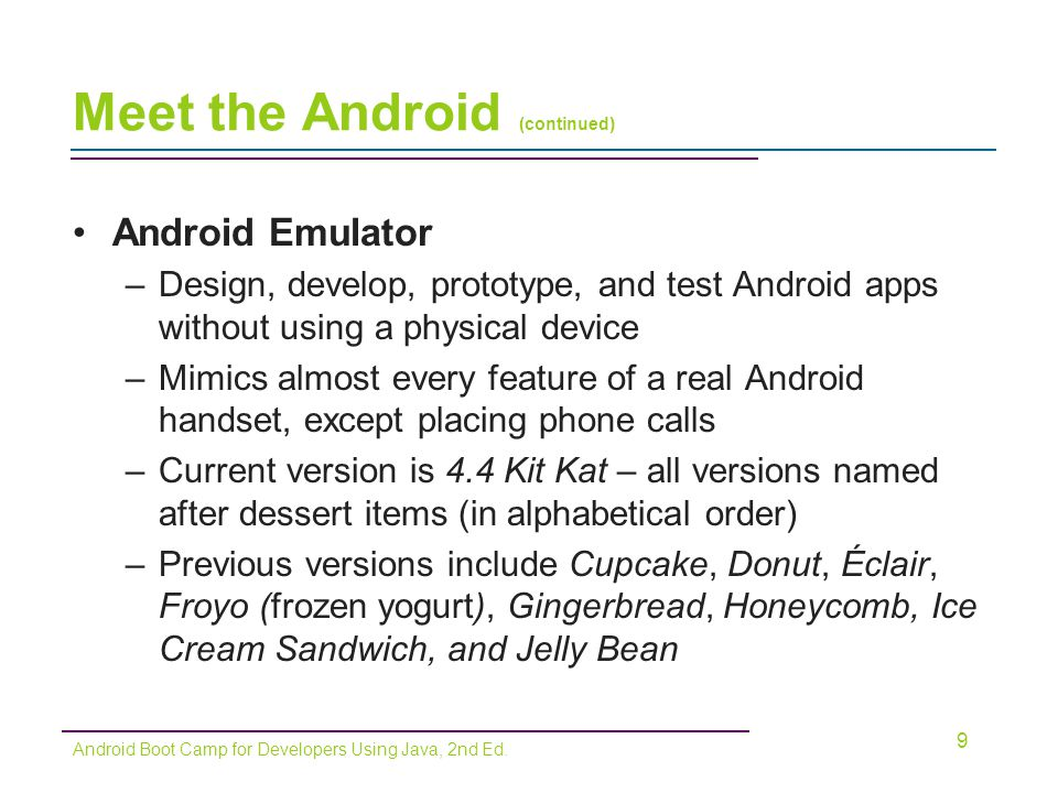 Meet the Android (continued) Getting Oriented with Market Deployment –Platform consists of the Android OS, application development tools, and a marketplace Apps are compiled into package files with an.apk extension –Google Play (http://play.google.com) sells and deploys all apps –Programs must meet minimum standards –Apps are free or paid (70/30 split between developer and wireless carrier) –Also sold through Amazon (amazon.com/appstore) and iTunes (both charge a $99 registration fee) 10 Android Boot Camp for Developers Using Java, 2nd Ed.