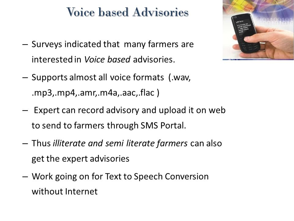 Voice based Advisories Voice based Advisories – Surveys indicated that many farmers are interested in Voice based advisories. – Supports almost all vo