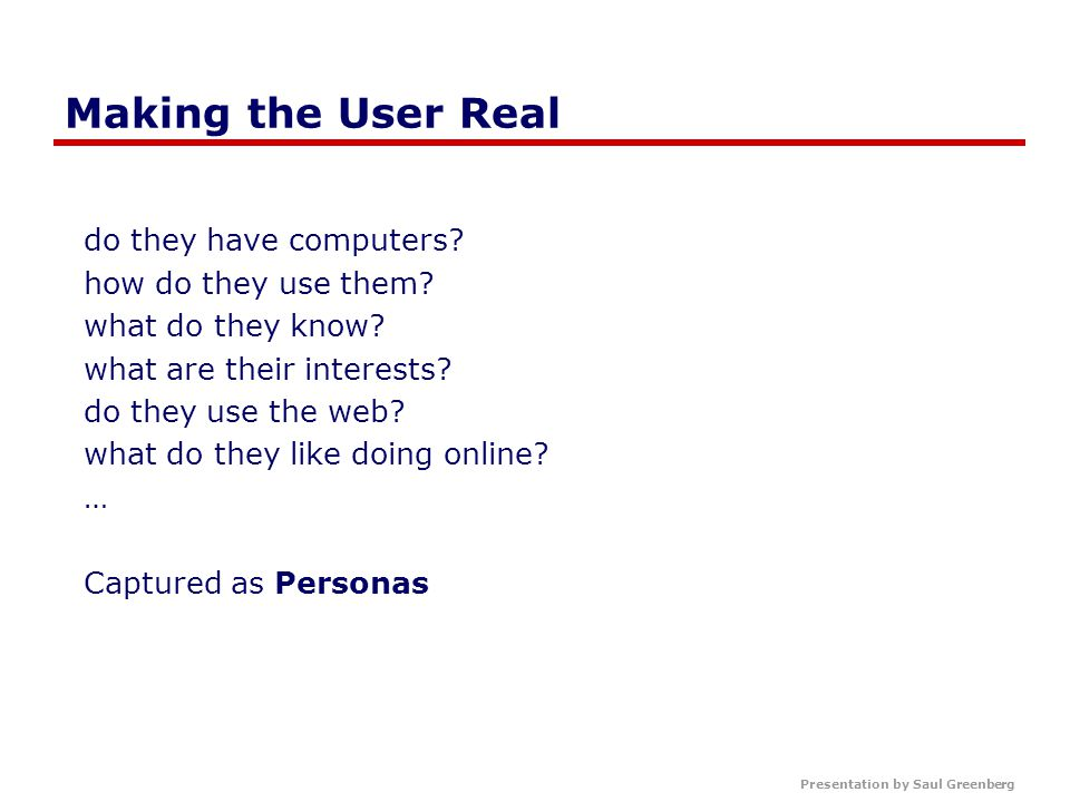 Presentation by Saul Greenberg Making the User Real do they have computers.