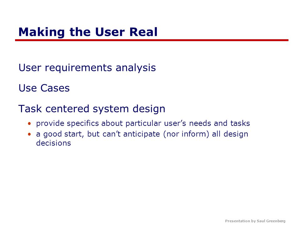 Making the User Real User requirements analysis Use Cases Task centered system design provide specifics about particular user's needs and tasks a good start, but can't anticipate (nor inform) all design decisions