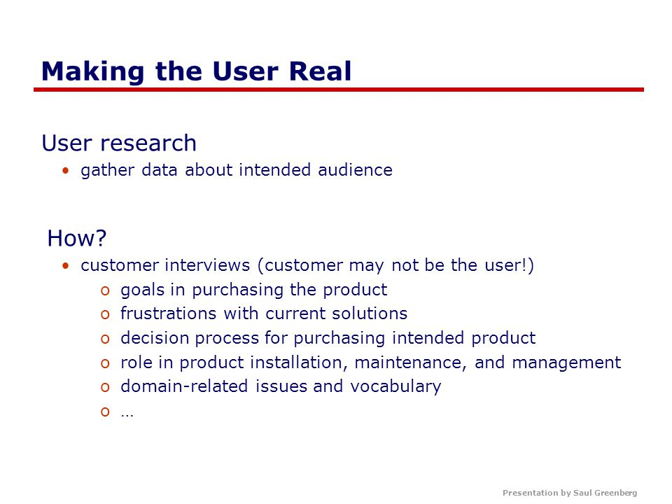 Presentation by Saul Greenberg Making the User Real User research gather data about intended audience How.