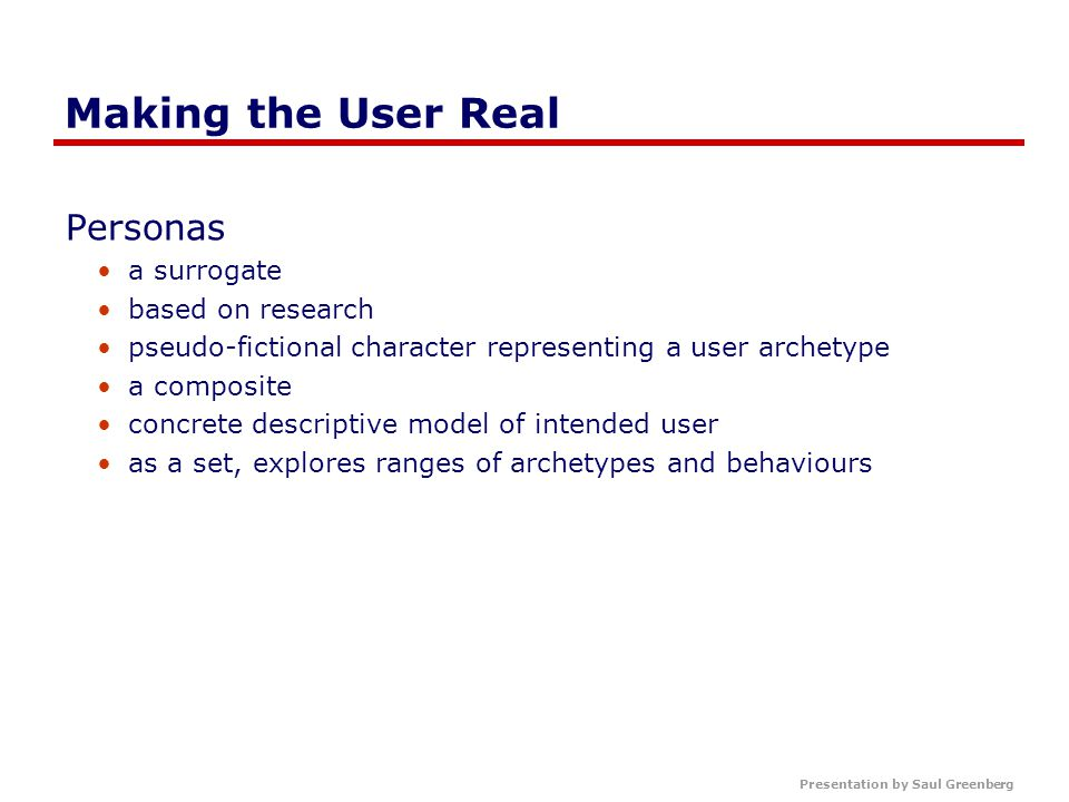 Presentation by Saul Greenberg Making the User Real Personas a surrogate based on research pseudo-fictional character representing a user archetype a composite concrete descriptive model of intended user as a set, explores ranges of archetypes and behaviours