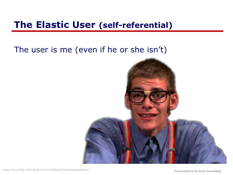 Presentation by Saul Greenberg The Elastic User (self-referential) The user is me (even if he or she isn't) image from http://aluratek.com/cms/blog/embracing-geekness/