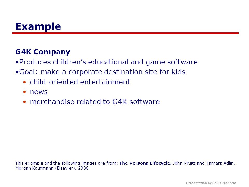 Presentation by Saul Greenberg Example G4K Company Produces children's educational and game software Goal: make a corporate destination site for kids child-oriented entertainment news merchandise related to G4K software This example and the following images are from: The Persona Lifecycle.