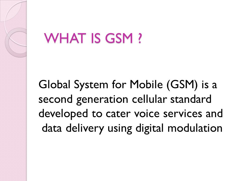 GSM:History Developed by Group Spéciale Mobile (founded 1982) which was an initiative of CEPT ( Conference of European Post and Telecommunication ) Aim : to replace the incompatible analog system Presently the responsibility of GSM standardization resides with special mobile group under ETSI ( European telecommunication Standards Institute ) Full set of specifications phase-I became available in 1990 Under ETSI, GSM is named as Global System for Mobile communication Today many providers all over the world use GSM (more than 135 countries in Asia, Africa, Europe, Australia, America) More than 1300 million subscribers in world and 45 million subscriber in India.