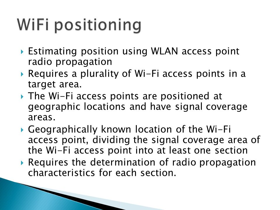  Estimating position using WLAN access point radio propagation  Requires a plurality of Wi-Fi access points in a target area.  The Wi-Fi access poi