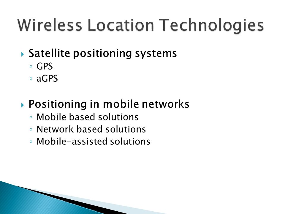  Satellite positioning systems ◦ GPS ◦ aGPS  Positioning in mobile networks ◦ Mobile based solutions ◦ Network based solutions ◦ Mobile-assisted sol