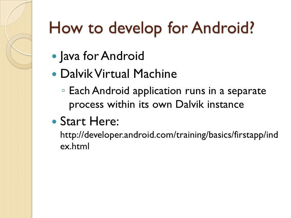 How to develop for Android? Java for Android Dalvik Virtual Machine ◦ Each Android application runs in a separate process within its own Dalvik instan