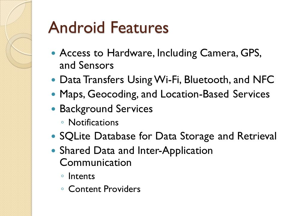 Android Features Using Widgets and Live Wallpaper to Enhance the Home Screen Extensive Media Support and 2D/3D Graphics Cloud to Device Messaging (C2DM) ◦ Event-driven applications based on server-side pushes Optimized Memory and Process Management ◦ Stop and kill processes as necessary