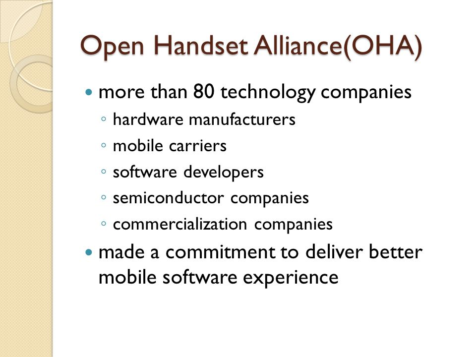 Open Handset Alliance(OHA) more than 80 technology companies ◦ hardware manufacturers ◦ mobile carriers ◦ software developers ◦ semiconductor companie