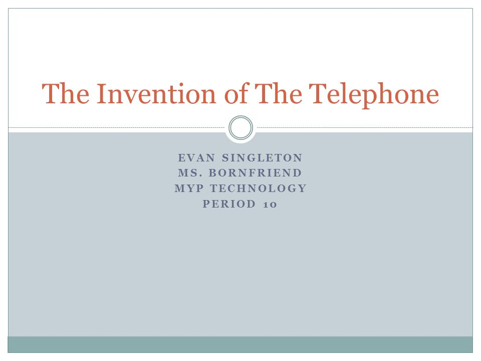 EVAN SINGLETON MS. BORNFRIEND MYP TECHNOLOGY PERIOD 10 The Invention of The Telephone