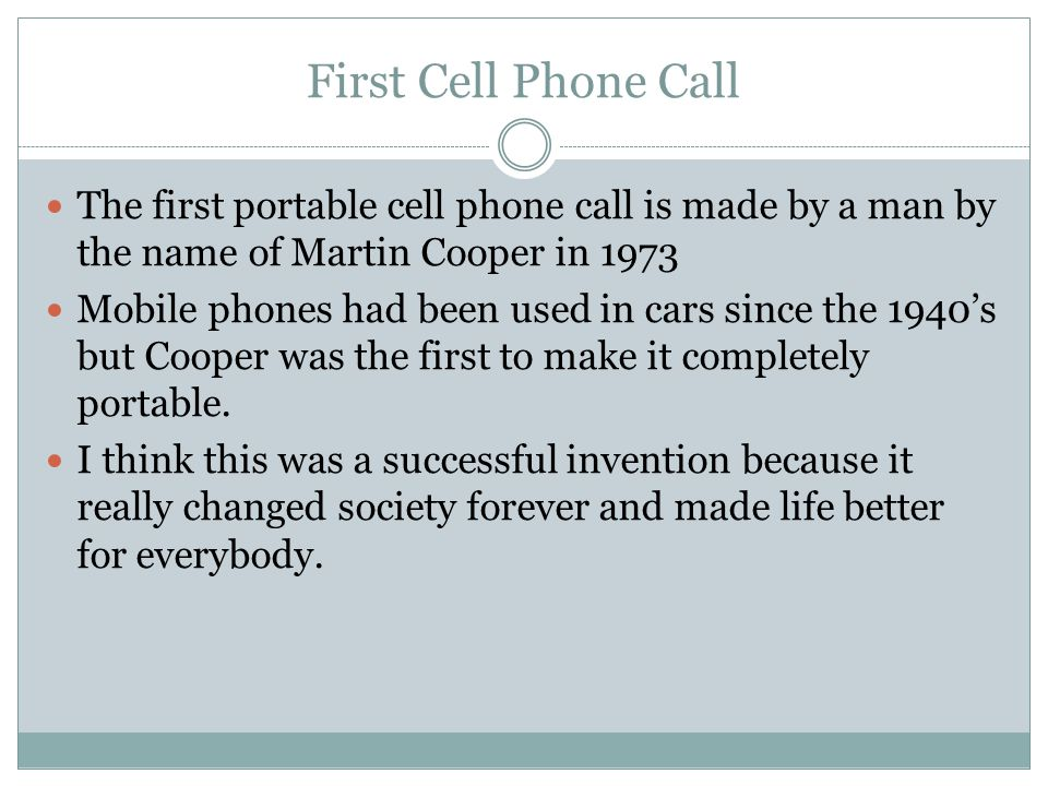First Cell Phone Call The first portable cell phone call is made by a man by the name of Martin Cooper in 1973 Mobile phones had been used in cars sin