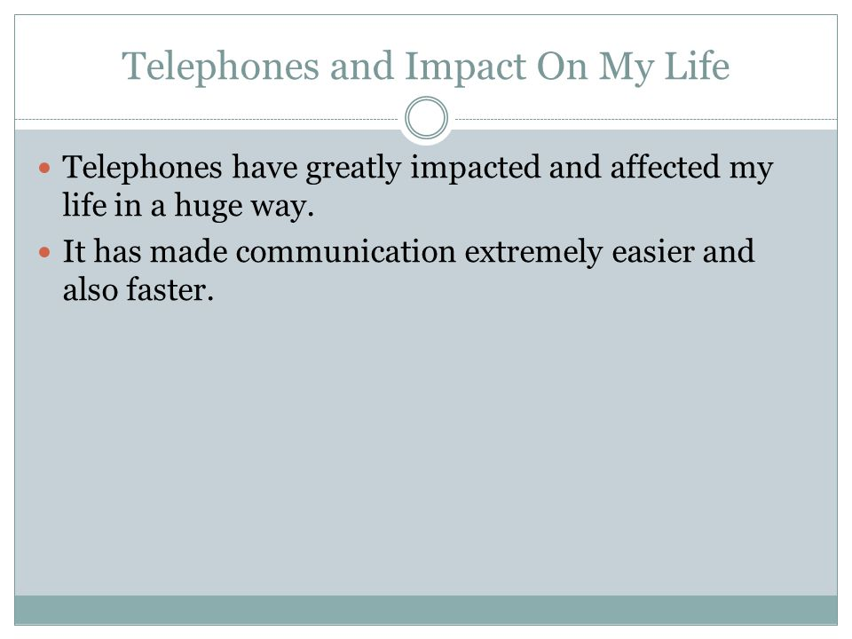 Telephones and Impact On My Life Telephones have greatly impacted and affected my life in a huge way. It has made communication extremely easier and a