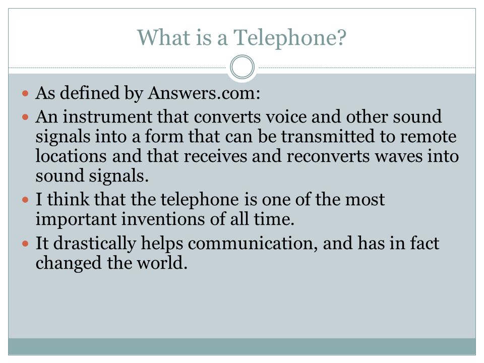 What is a Telephone? As defined by Answers.com: An instrument that converts voice and other sound signals into a form that can be transmitted to remot