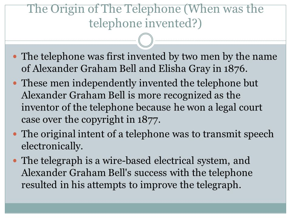 The Origin of The Telephone (When was the telephone invented?) The telephone was first invented by two men by the name of Alexander Graham Bell and Elisha Gray in 1876.