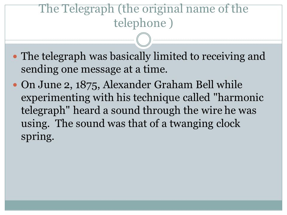 The Telegraph (the original name of the telephone ) The telegraph was basically limited to receiving and sending one message at a time.