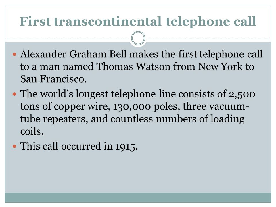 First transcontinental telephone call Alexander Graham Bell makes the first telephone call to a man named Thomas Watson from New York to San Francisco.