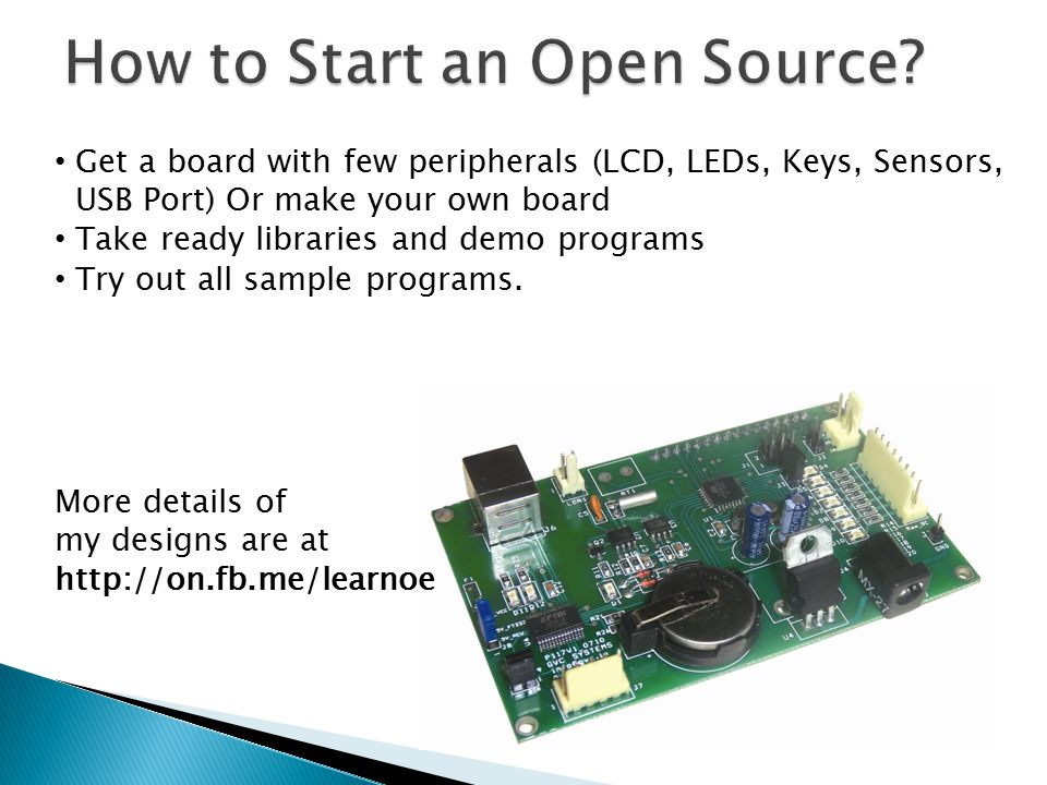 Get a board with few peripherals (LCD, LEDs, Keys, Sensors, USB Port) Or make your own board Take ready libraries and demo programs Try out all sample programs.