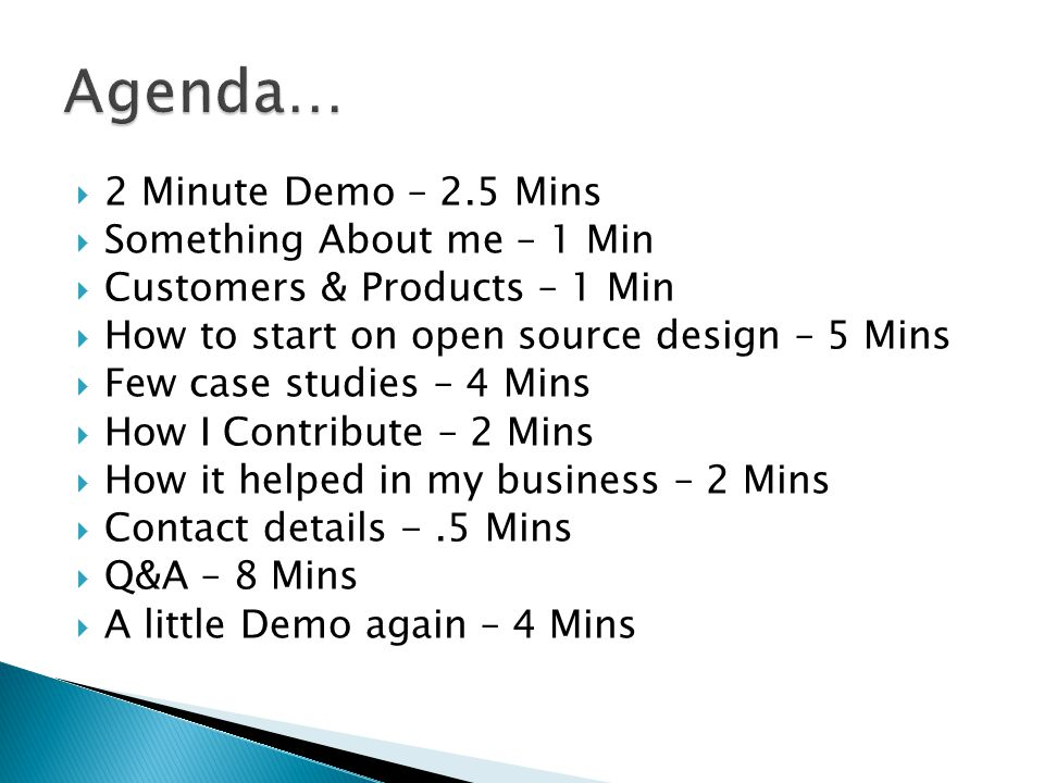  2 Minute Demo – 2.5 Mins  Something About me – 1 Min  Customers & Products – 1 Min  How to start on open source design – 5 Mins  Few case studies – 4 Mins  How I Contribute – 2 Mins  How it helped in my business – 2 Mins  Contact details -.5 Mins  Q&A – 8 Mins  A little Demo again – 4 Mins